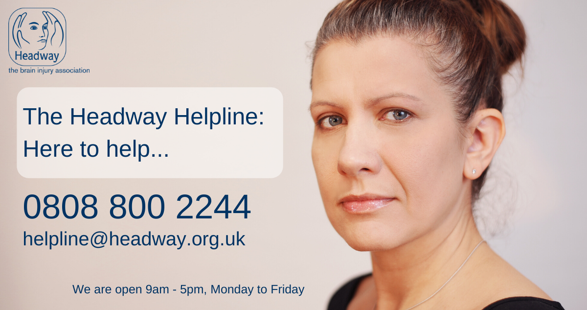 The Headway Helpline: Here to help...0808 800 2244 helpline@headway.org.uk We are open 9am - 5pm Monday to Friday